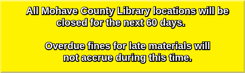 All Mohave County Library locations will be closed for the next 60 days.   Overdue fines for late materials will not accrue during this time